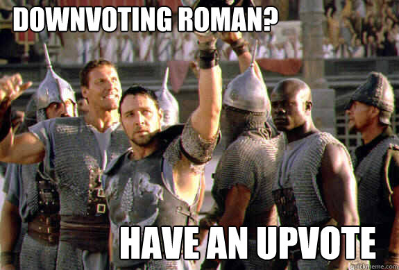 downvoting roman? have an upvote - downvoting roman? have an upvote  Upvoting Maximus