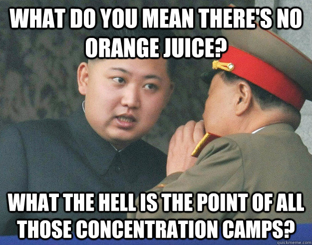 What do you mean there's no orange juice? What the hell is the point of all those concentration camps? - What do you mean there's no orange juice? What the hell is the point of all those concentration camps?  Hungry Kim Jong Un