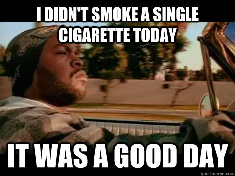 I didn't smoke a single cigarette today IT WAS A GOOD DAY - I didn't smoke a single cigarette today IT WAS A GOOD DAY  ice cube good day