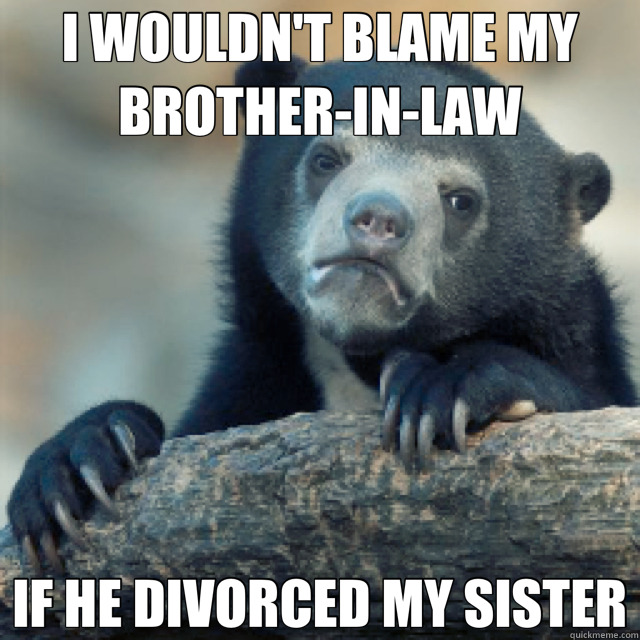 I WOULDN'T BLAME MY BROTHER-IN-LAW IF HE DIVORCED MY SISTER - I WOULDN'T BLAME MY BROTHER-IN-LAW IF HE DIVORCED MY SISTER  Confession Bear