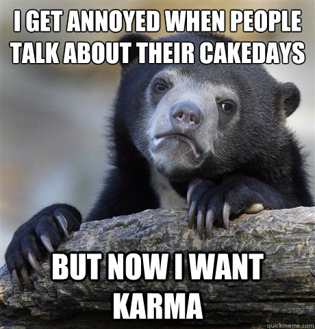 I get annoyed when people talk about their cakedays But now I want karma - I get annoyed when people talk about their cakedays But now I want karma  Confession Bear
