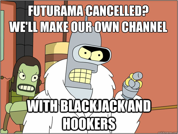 Futurama Cancelled? We'll make our own channel with Blackjack and hookers