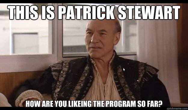 This is Patrick Stewart How are you likeing the program so far?  Patrick Stewart