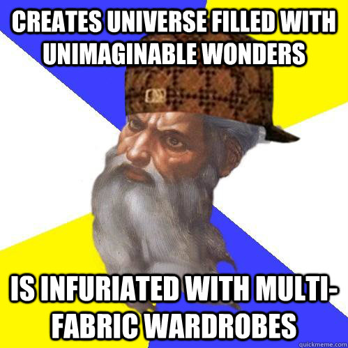 creates universe filled with unimaginable wonders is infuriated with multi-fabric wardrobes  Scumbag Advice God