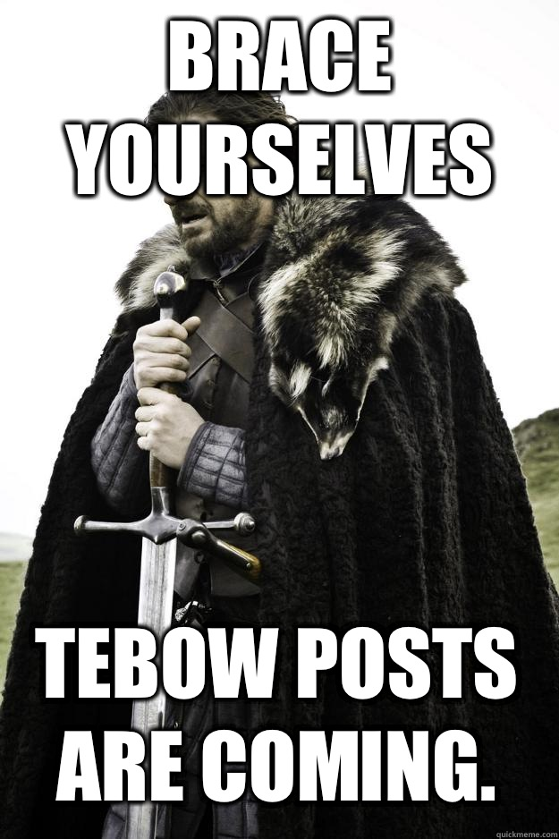 Brace yourselves Tebow posts are coming. - Brace yourselves Tebow posts are coming.  Winter is coming