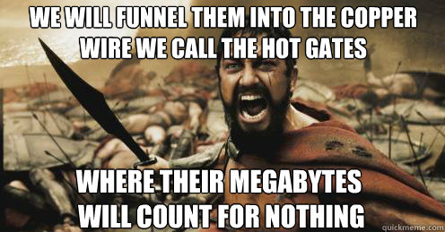 we will funnel them into the copper wire we call the Hot Gates Where their megabytes  will count for nothing - we will funnel them into the copper wire we call the Hot Gates Where their megabytes  will count for nothing  Shouting Leonidas