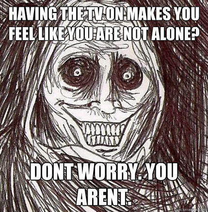 having the tv on makes you feel like you are not alone? Dont worry. You arent. - having the tv on makes you feel like you are not alone? Dont worry. You arent.  Horrifying Houseguest