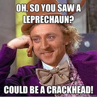 6a3b00347c40afb8595f411fca7a493492dc900950b056b69a2234744c474b18 oh, so you saw a leprechaun? could be a crackhead! creepy wonka