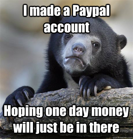 I made a Paypal account Hoping one day money will just be in there - I made a Paypal account Hoping one day money will just be in there  Confession Bear