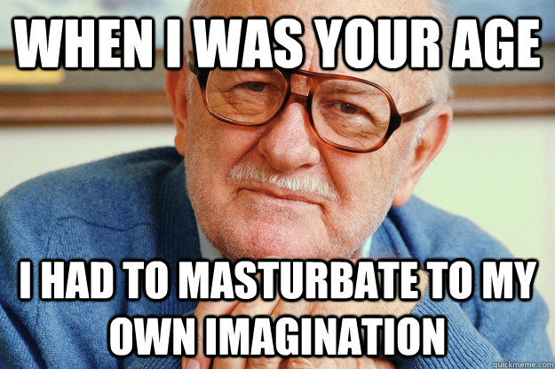 when i was your age i had to masturbate to my own imagination