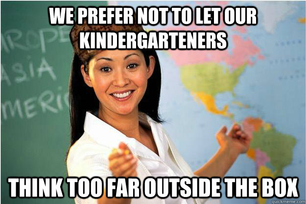 we prefer not to let our kindergarteners think too far outside the box - we prefer not to let our kindergarteners think too far outside the box  Scumbag Teacher