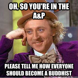 Oh, so you're in the A&P Please tell me how everyone should become a buddhist - Oh, so you're in the A&P Please tell me how everyone should become a buddhist  Condescending Wonka