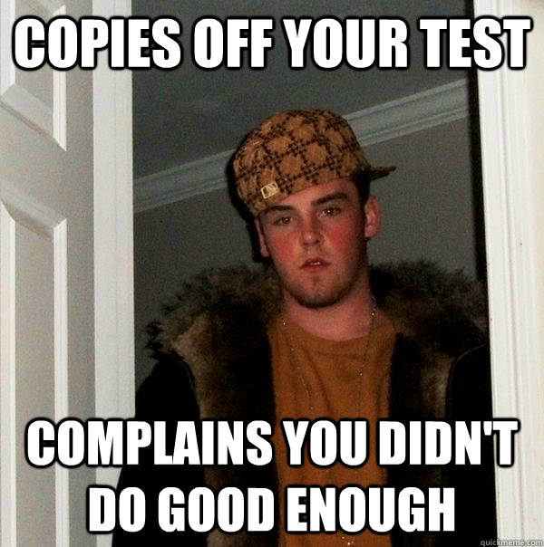 Copies off your test complains you didn't do good enough - Copies off your test complains you didn't do good enough  Scumbag Steve