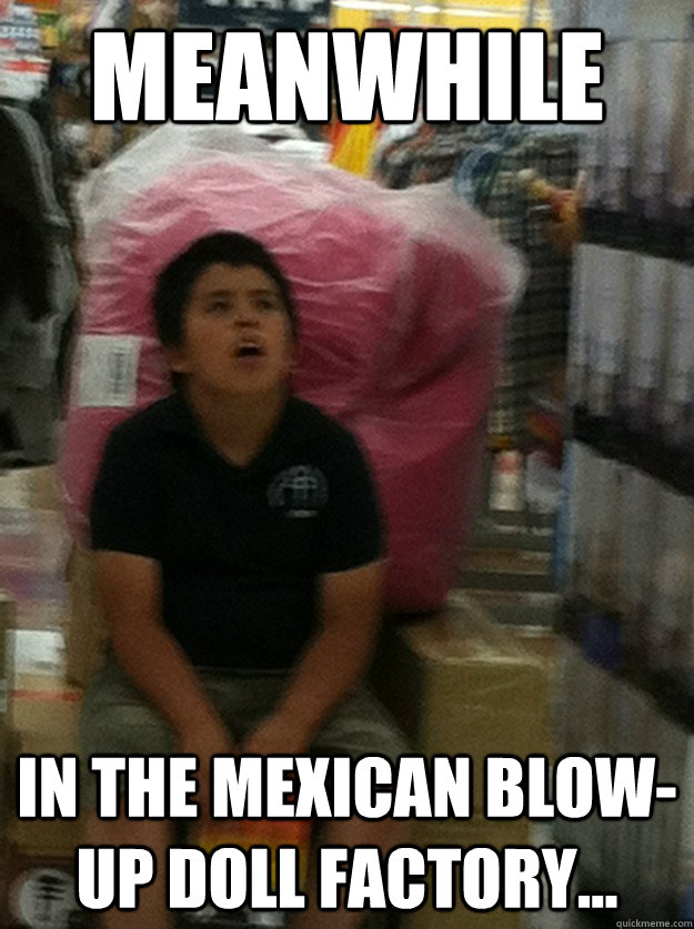 Meanwhile In The Mexican Blow Up Doll Factory