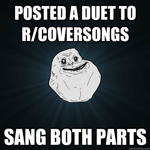 posted a duet to r/coversongs sang both parts - posted a duet to r/coversongs sang both parts  Forever Alone