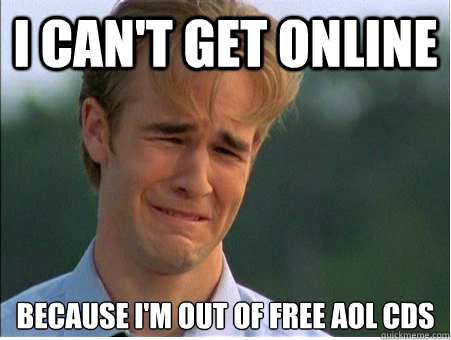 I can't get online because i'm out of free aol cds - I can't get online because i'm out of free aol cds  1990s Problems
