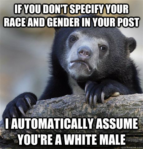 if you don't specify your race and gender in your post I automatically assume you're a white male - if you don't specify your race and gender in your post I automatically assume you're a white male  Confession Bear