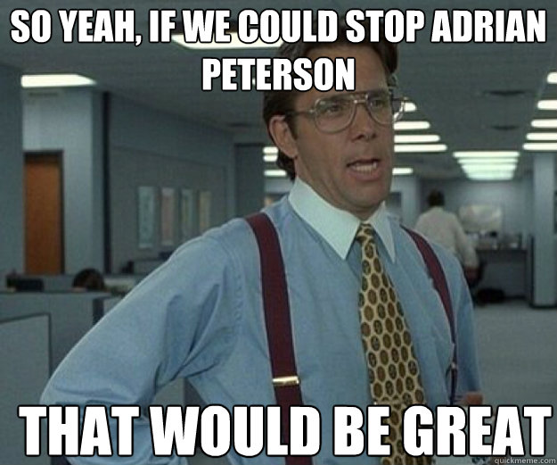 So yeah, if we could stop Adrian Peterson THAT WOULD BE GREAT - So yeah, if we could stop Adrian Peterson THAT WOULD BE GREAT  that would be great