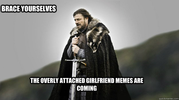 The overly attached girlfriend memes are coming Brace Yourselves - The overly attached girlfriend memes are coming Brace Yourselves  Ned stark winter is coming