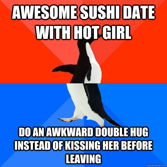 Awesome sushi date with hot girl Do an awkward double hug instead of kissing her before leaving - Awesome sushi date with hot girl Do an awkward double hug instead of kissing her before leaving  Socially Awesome Awkward Penguin