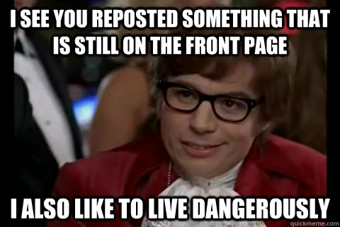 i see you reposted something that is still on the front page i also like to live Dangerously - i see you reposted something that is still on the front page i also like to live Dangerously  Dangerously - Austin Powers