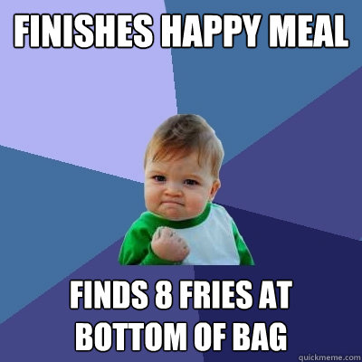 Finishes Happy Meal  Finds 8 fries at bottom of bag - Finishes Happy Meal  Finds 8 fries at bottom of bag  Success Kid