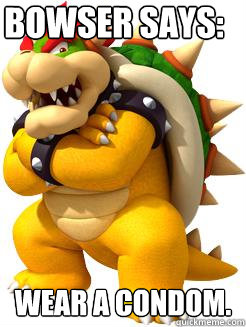 Bowser says: wEAR A CONDOM.  Bowser Says