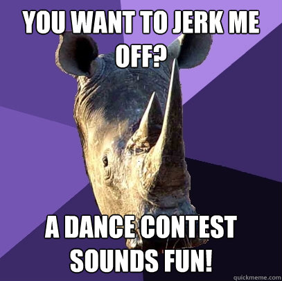 You want to jerk me off? A dance contest sounds fun!  Sexually Oblivious Rhino