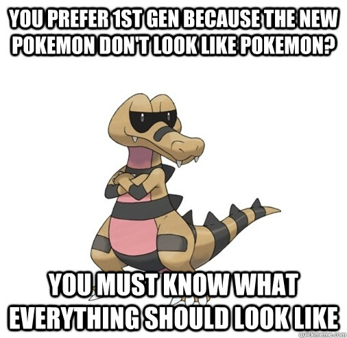 You Prefer 1st Gen Because The New Pokemon Dont Look Like Pokemon