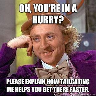 Oh, You're in a hurry?  Please explain how tailgating me helps you get there faster.