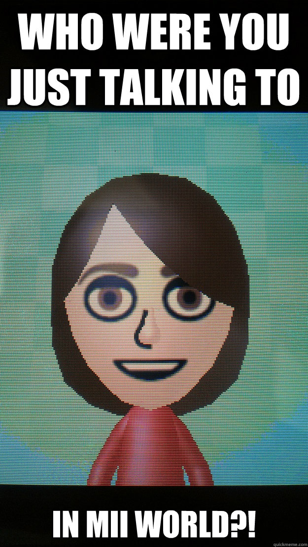 who were you just talking to in mii world?!