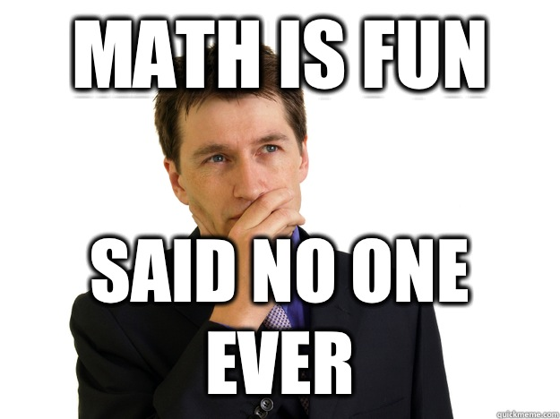 Math is fun  Said no one ever - Math is fun  Said no one ever  Said No One
