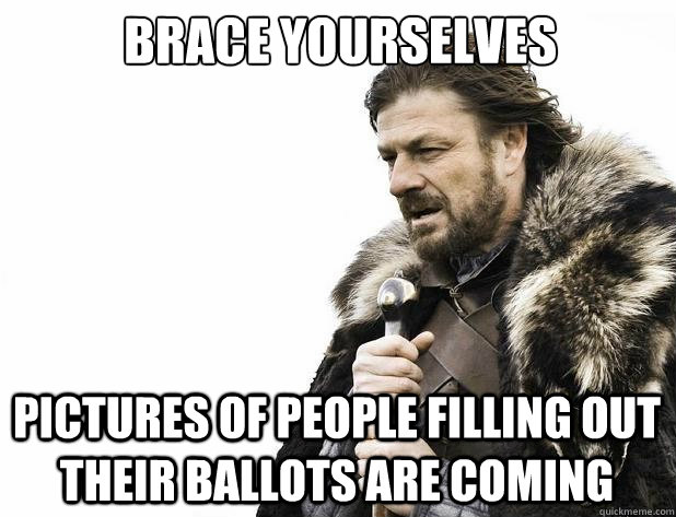brace yourselves pictures of people filling out their ballots are coming - brace yourselves pictures of people filling out their ballots are coming  Misc
