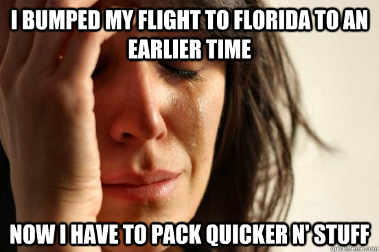 I bumped my flight to FLorida to an earlier time now i have to pack quicker n' stuff - I bumped my flight to FLorida to an earlier time now i have to pack quicker n' stuff  First World Problems