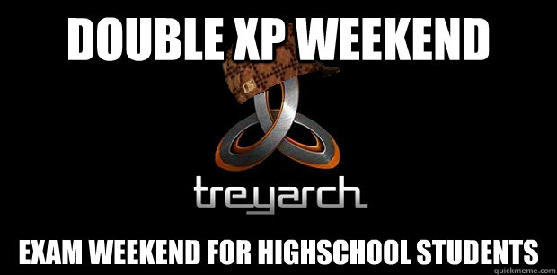 double xp weekend exam weekend for highschool students - double xp weekend exam weekend for highschool students  scumbag treyarch
