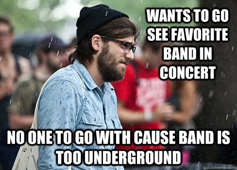Wants to go see favorite band in concert No one to go with cause band is too underground - Wants to go see favorite band in concert No one to go with cause band is too underground  Misc