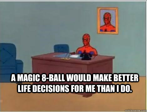 magic 8-ball would make better life decisions for me than I do. - A ...