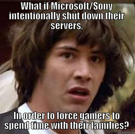 WHAT IF MICROSOFT/SONY INTENTIONALLY SHUT DOWN THEIR SERVERS, IN ORDER TO FORCE GAMERS TO SPEND TIME WITH THEIR FAMILIES? conspiracy keanu