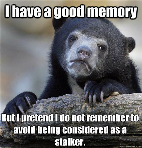 I have a good memory But I pretend I do not remember to avoid being considered as a stalker. - I have a good memory But I pretend I do not remember to avoid being considered as a stalker.  Confession Bear