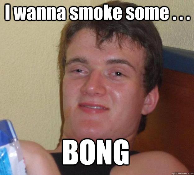 I wanna smoke some . . .  BONG