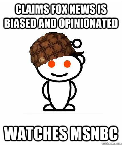 Claims FOX news is biased and opinionated Watches MSNBC - Claims FOX news is biased and opinionated Watches MSNBC  Scumbag Redditors