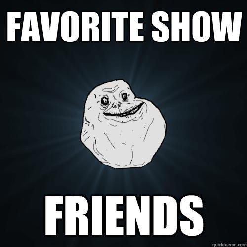 favorite show friends - favorite show friends  Forever Alone