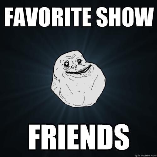 favorite show friends - favorite show friends  Forever Alone