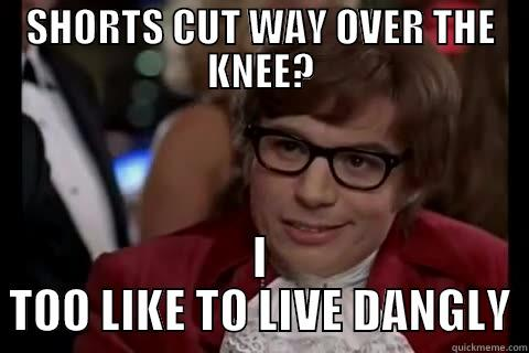 SHORTS CUT WAY OVER THE KNEE? I TOO LIKE TO LIVE DANGLY live dangerously