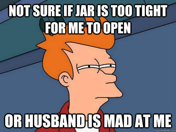 Not sure if jar is too tight for me to open Or husband is mad at me - Not sure if jar is too tight for me to open Or husband is mad at me  Futurama Fry