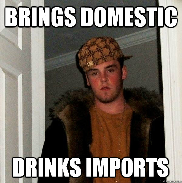 brings domestic drinks imports - brings domestic drinks imports  Scumbag Steve