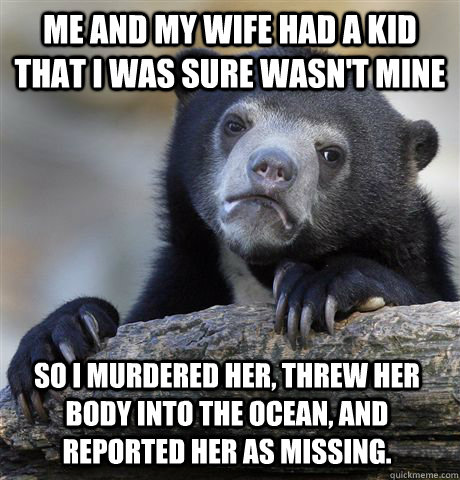 Me and my wife had a kid that I was sure wasn't mine So I murdered her, threw her body into the ocean, and reported her as missing. - Me and my wife had a kid that I was sure wasn't mine So I murdered her, threw her body into the ocean, and reported her as missing.  Confession Bear