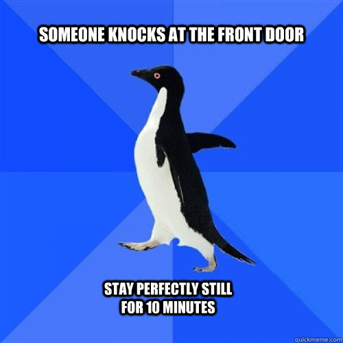 Someone knocks at the front door Stay perfectly still for 10 minutes