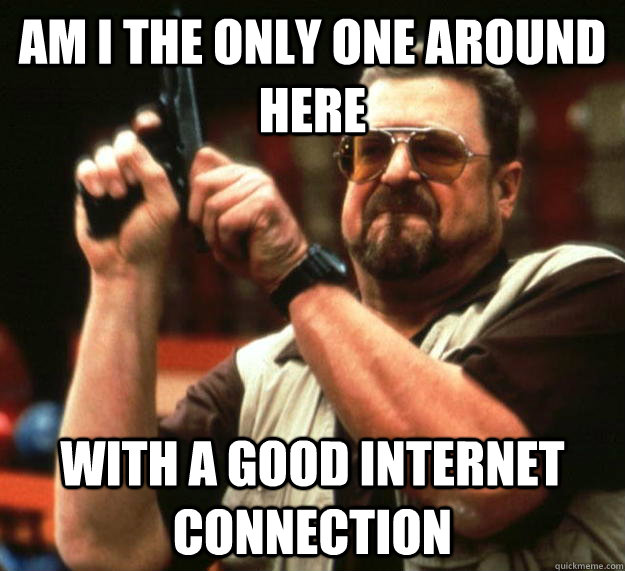 am I the only one around here with a good internet connection - am I the only one around here with a good internet connection  Angry Walter