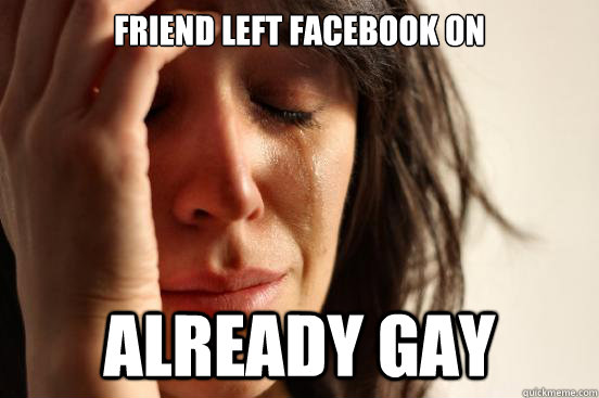 Friend left Facebook on Already gay - Friend left Facebook on Already gay  First World Problems